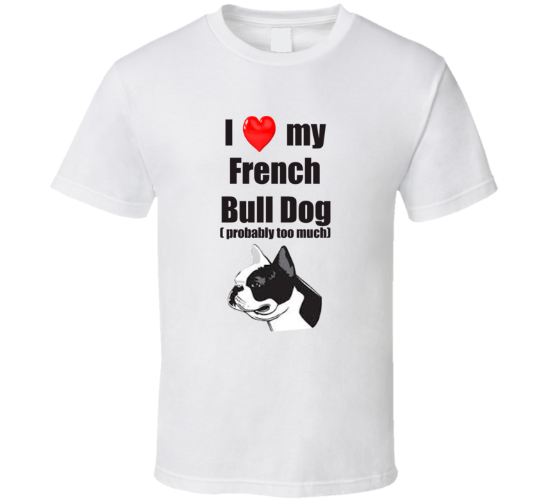 I Love My French Bull Dog Probably Too Much T shirt