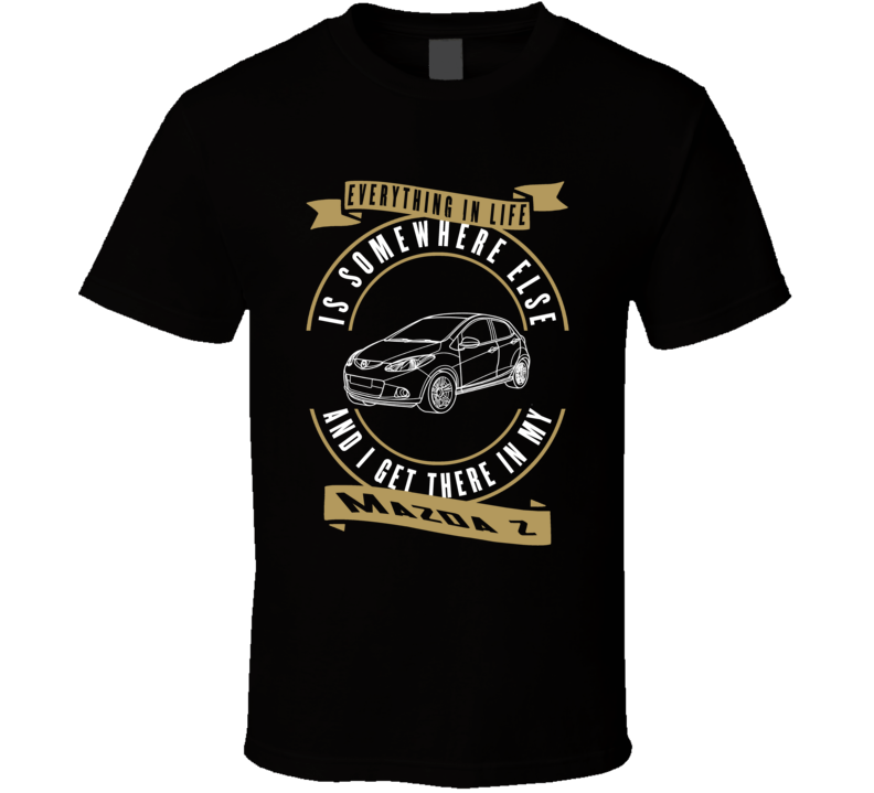 Mazda 2 Everything Is Somewhere Else I Get There In My Car T Shirt