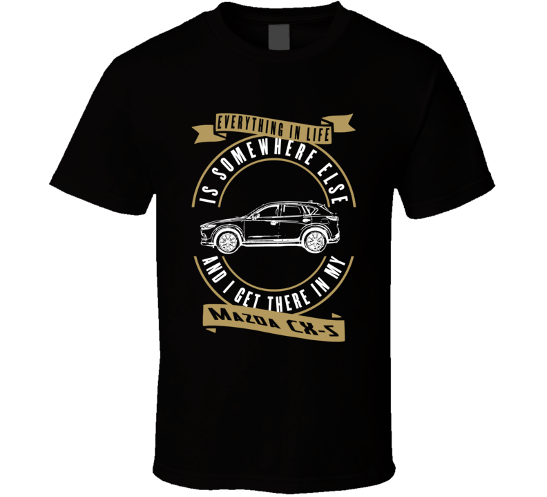 Mazda Cx-5 Everything Is Somewhere Else I Get There In My Car T Shirt