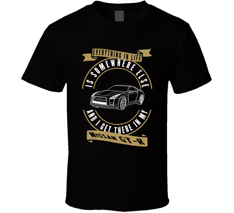 Nissan Gt-r Everything Is Somewhere Else I Get There In My Car T Shirt