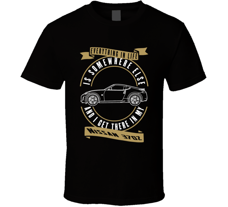 Nissan 370z Everything Is Somewhere Else I Get There In My Car T Shirt