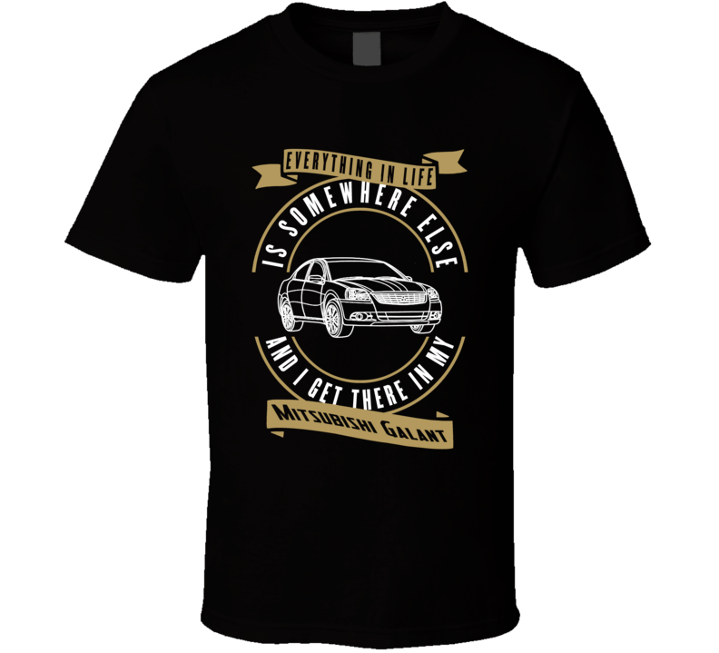 Mitsubishi Galant Everything Is Somewhere Else I Get There In My Car T Shirt
