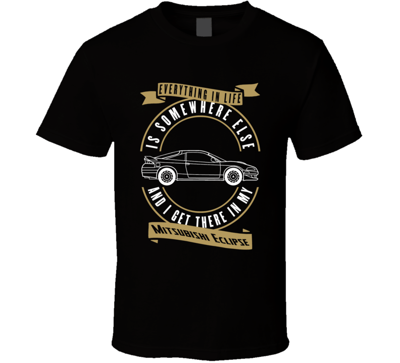 Mitsubishi Eclipse Everything Is Somewhere Else I Get There In My Car T Shirt