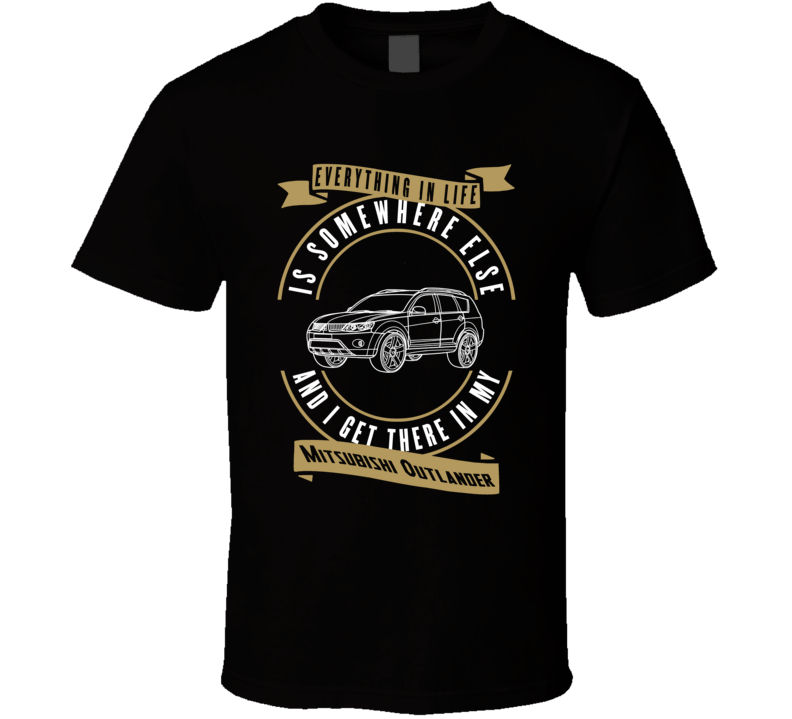 Mitsubishi Outlander Everything Is Somewhere Else I Get There In My Car T Shirt