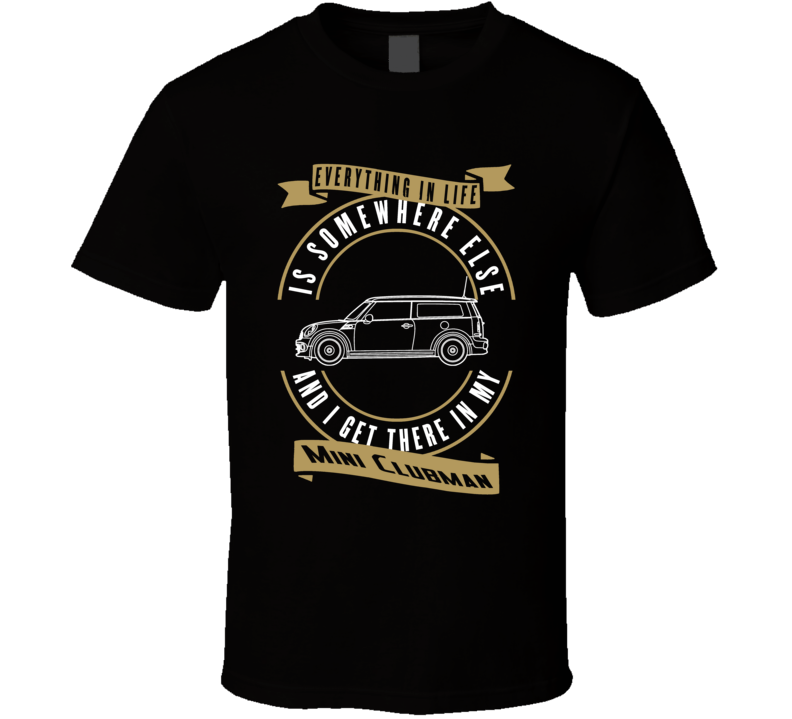Mini Clubman Everything Is Somewhere Else I Get There In My Car T Shirt