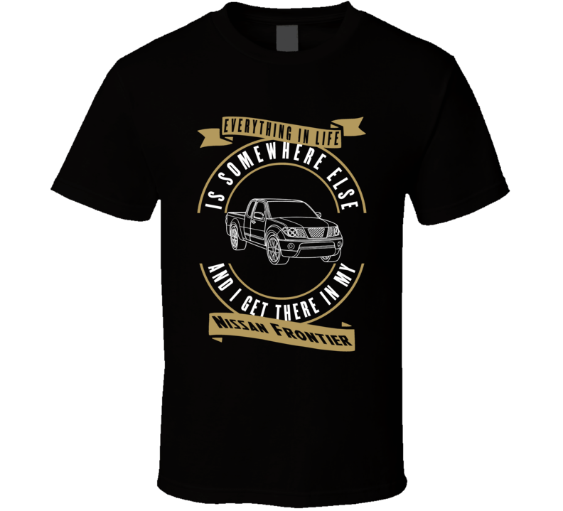 Nissan Frontier Everything Is Somewhere Else I Get There In My Car T Shirt