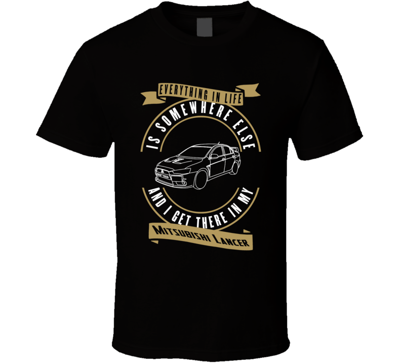 Mitsubishi Lancer Everything Is Somewhere Else I Get There In My Car T Shirt