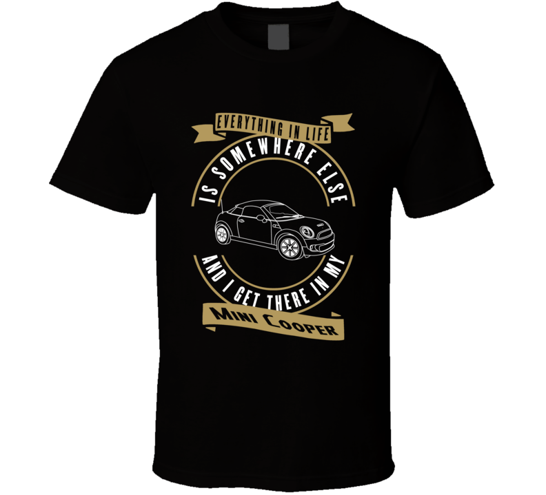 Mini Cooper Everything Is Somewhere Else I Get There In My Car T Shirt