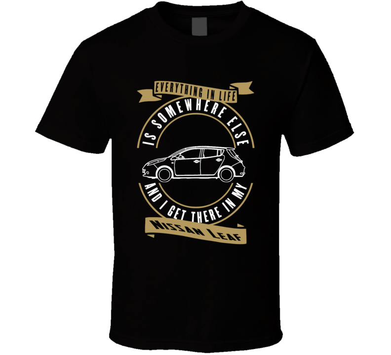 Nissan Leaf Everything Is Somewhere Else I Get There In My Car T Shirt