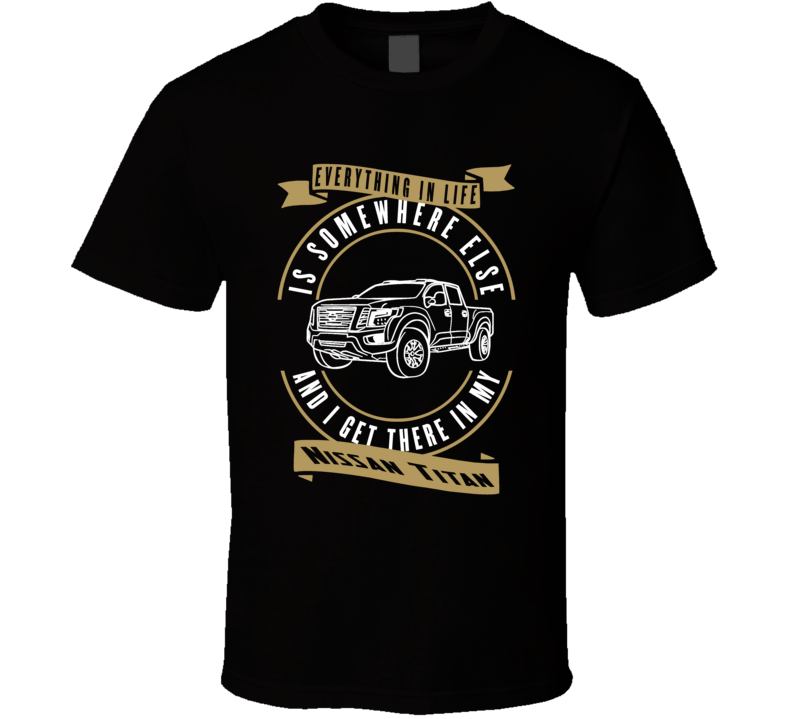 Nissan Titan Everything Is Somewhere Else I Get There In My Car T Shirt