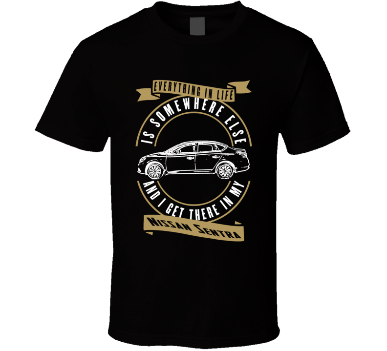 Nissan Sentra Everything Is Somewhere Else I Get There In My Car T Shirt