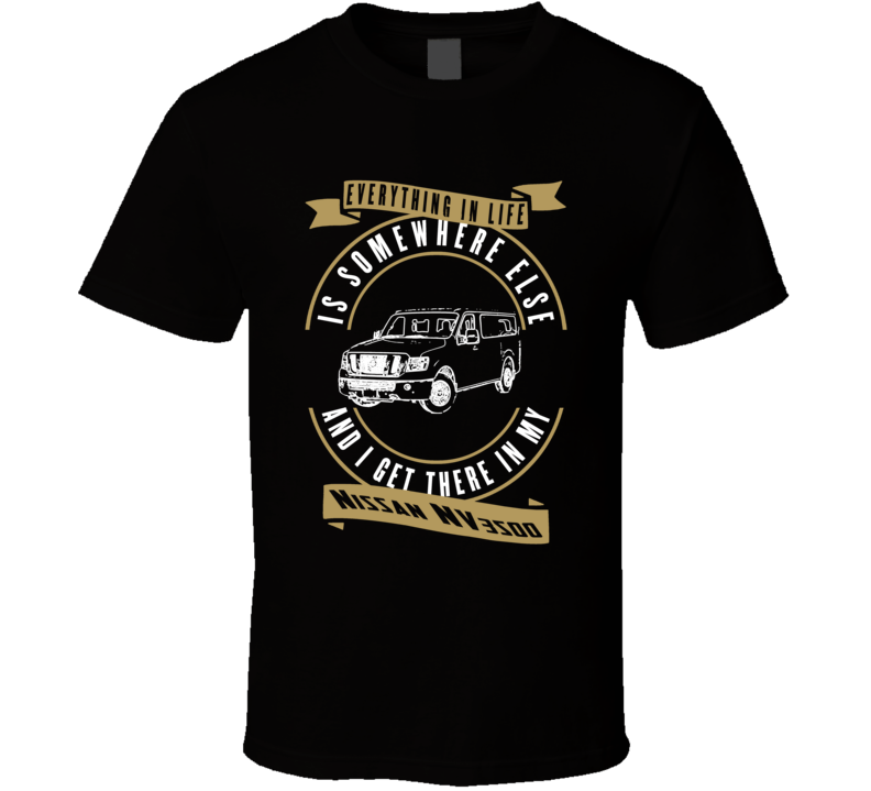 Nissan Nv3500 Everything Is Somewhere Else I Get There In My Car T Shirt