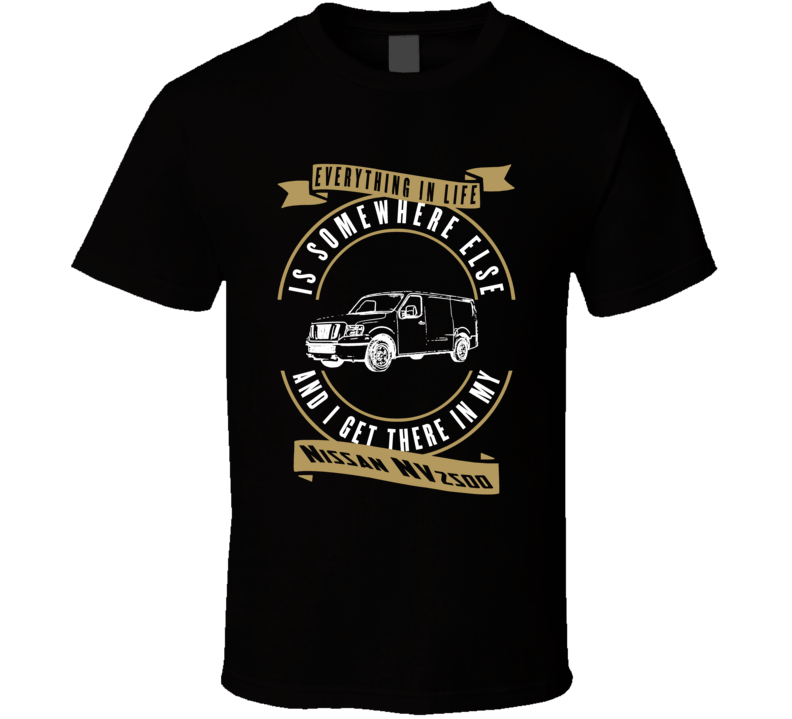 Nissan Nv2500 Everything Is Somewhere Else I Get There In My Car T Shirt