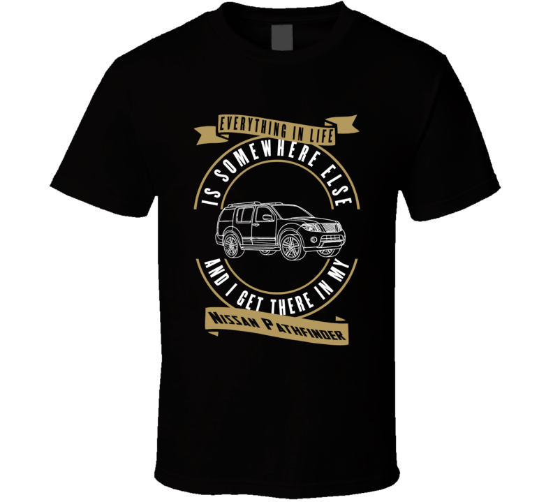 Nissan Pathfinder Everything Is Somewhere Else I Get There In My Car T Shirt
