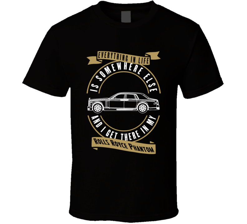 Rolls Royce Phantom Everything Is Somewhere Else I Get There In My Car T Shirt