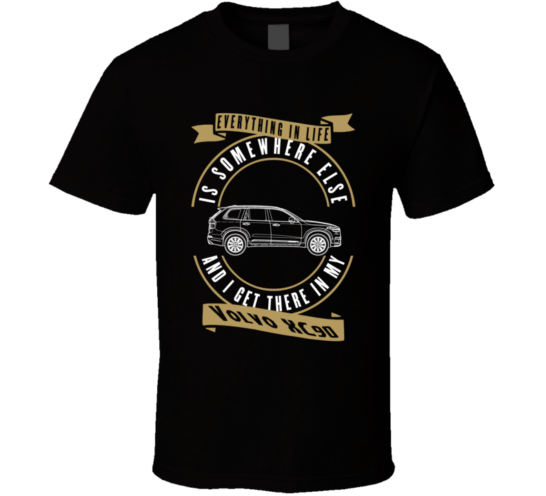 Volvo Xc90 Everything Is Somewhere Else I Get There In My Car T Shirt