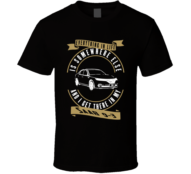 Saab 9-3 Everything Is Somewhere Else I Get There In My Car T Shirt