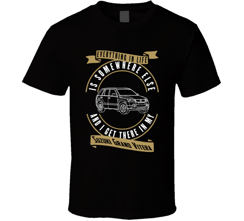 Suzuki Grand Vitera Everything Is Somewhere Else I Get There In My Car T Shirt