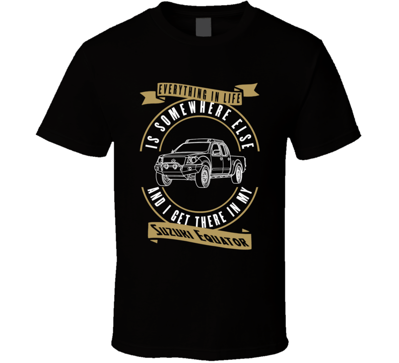 Suzuki Equator Everything Is Somewhere Else I Get There In My Car T Shirt