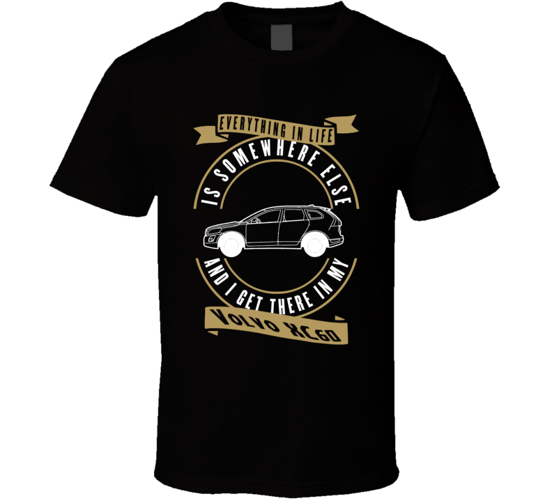 Volvo Xc60 Everything Is Somewhere Else I Get There In My Car T Shirt