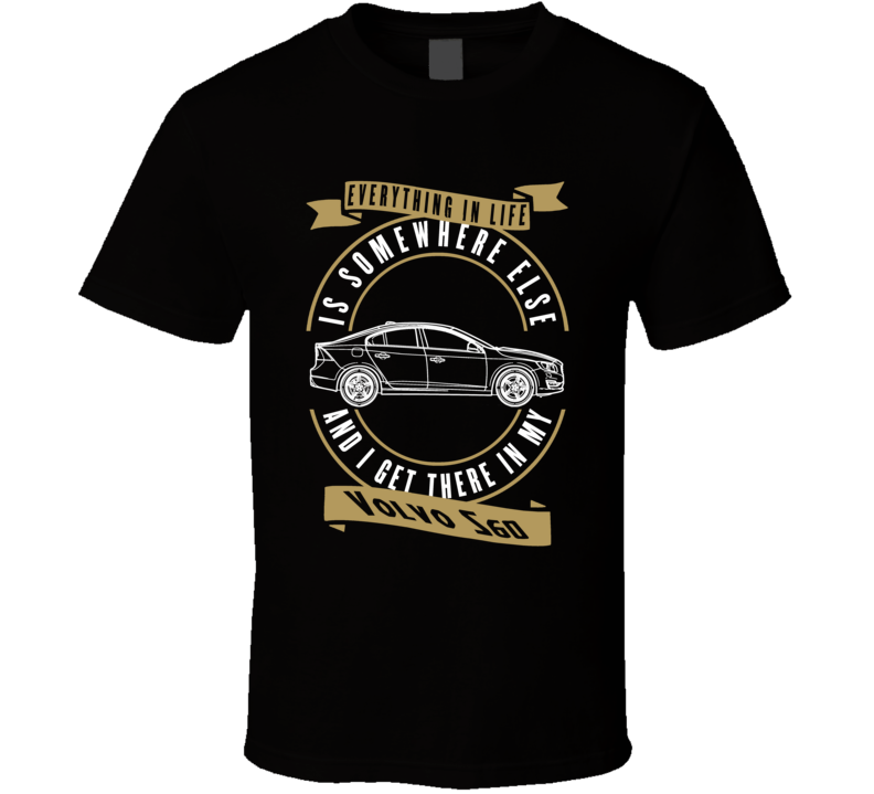Volvo S60 Everything Is Somewhere Else I Get There In My Car T Shirt