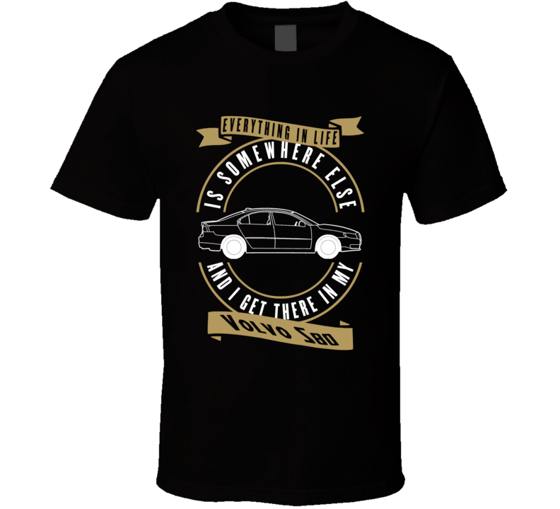 Volvo S80 Everything Is Somewhere Else I Get There In My Car T Shirt