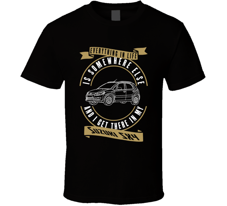 Suzuki Sx4 Everything Is Somewhere Else I Get There In My Car T Shirt