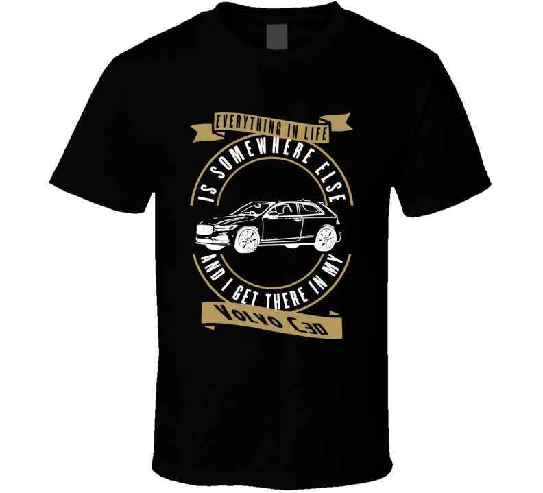 Volvo C30 Everything Is Somewhere Else I Get There In My Car T Shirt