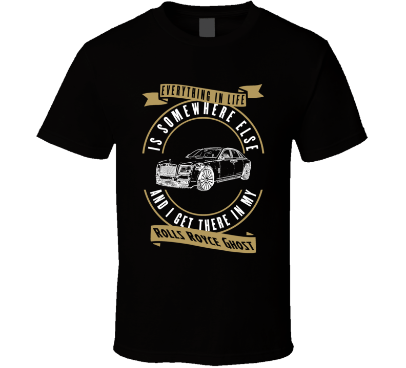 Rolls Royce Ghost Everything Is Somewhere Else I Get There In My Car T Shirt