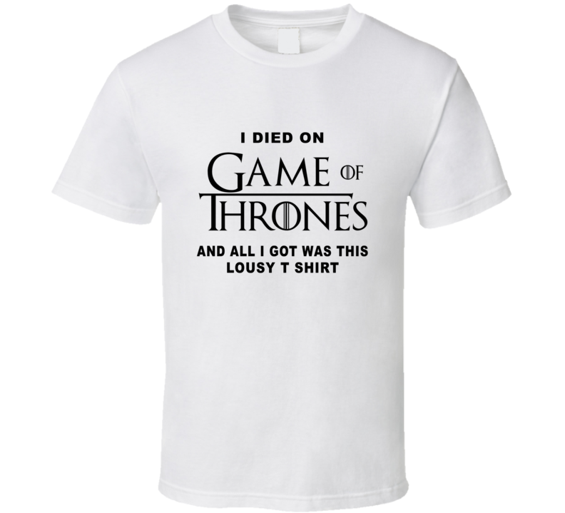I Died On Game Of Thrones All I Got Was This Lousy T Shirt Fan T Shirt