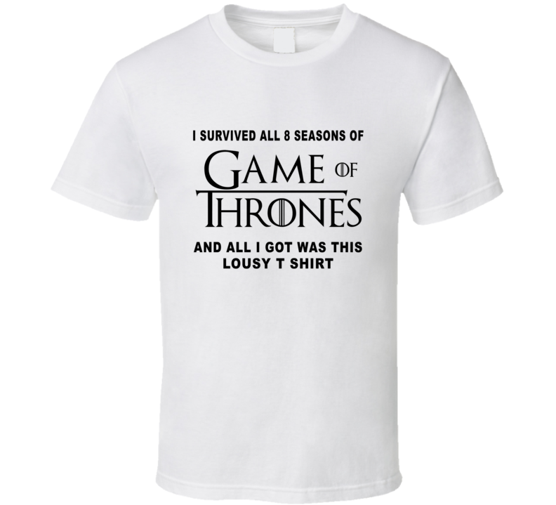 I Survived 8 Seasons On Game Of Thrones All I Got Was This Lousy T Shirt Fan T Shirt T Shirt