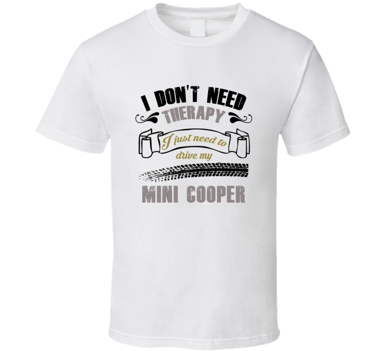 I Don't Need Therapy I Just Need To Drive My Mini Cooper T Shirt