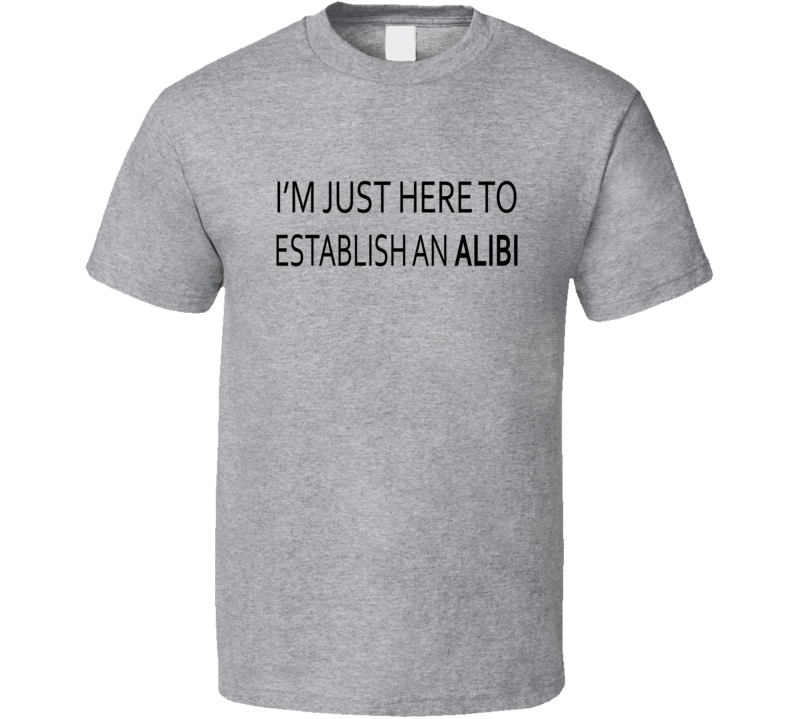 I'm Just Here To Establish An Alibi Funny T Shirt