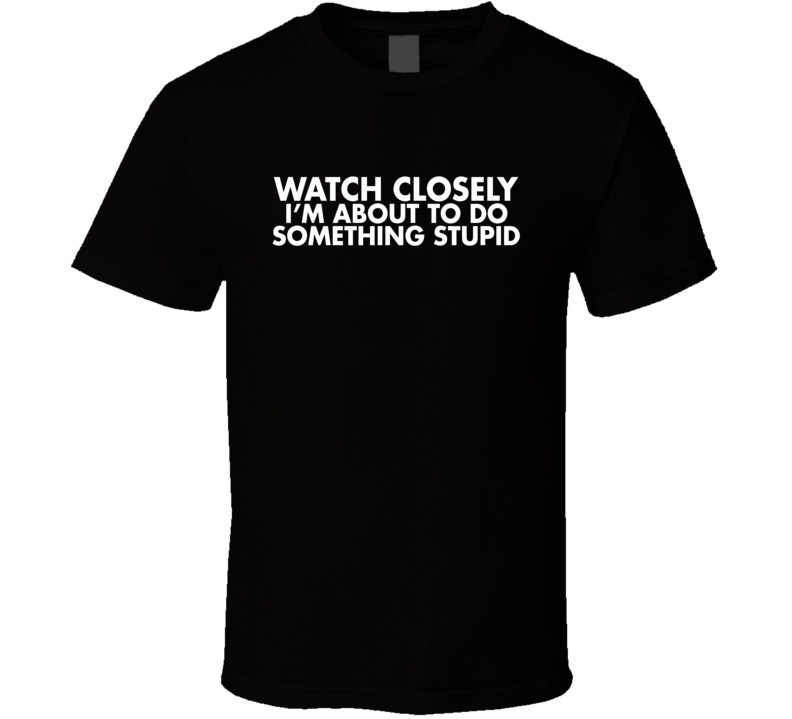Watch Closely I'm About To Do Something Stupid Funny T Shirt