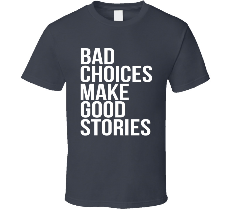 Bad Choices Make Good Stories Funny T Shirt