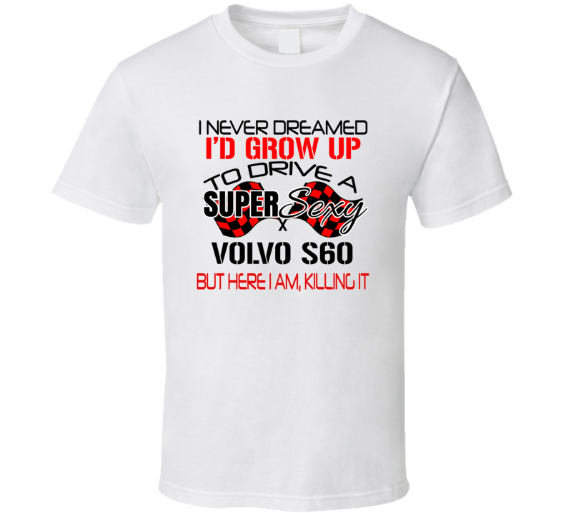 Volvo S60 Never Dreamed I'd Drive I'm Killing It Car Lovers T Shirt