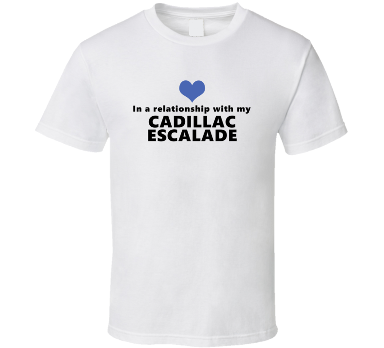 Cadillac Escalade Status In A Relationship With My Car Funny Car Lovers T Shirt