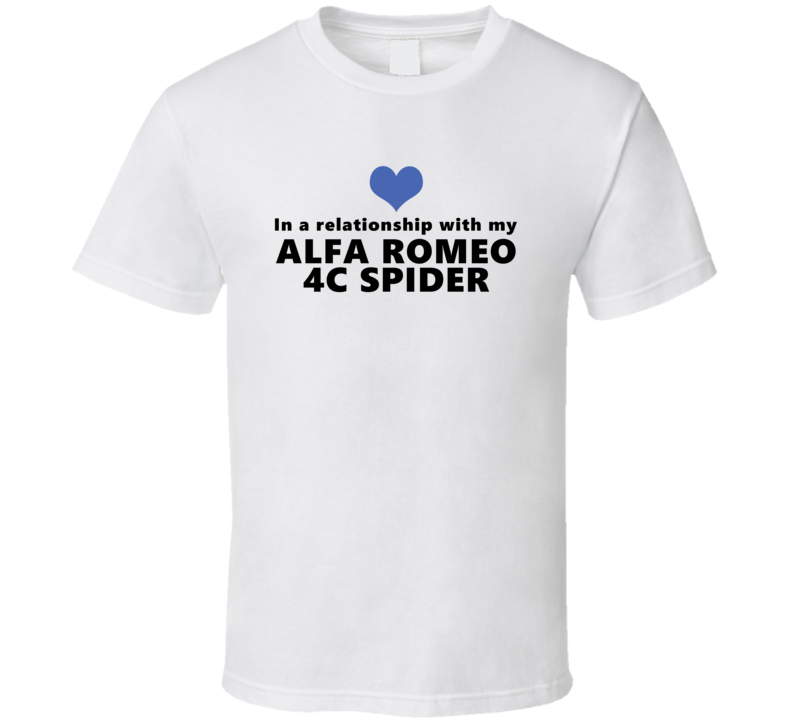 Alfa Romeo 4c Spider Status In A Relationship With My Car Funny Car Lovers T Shirt