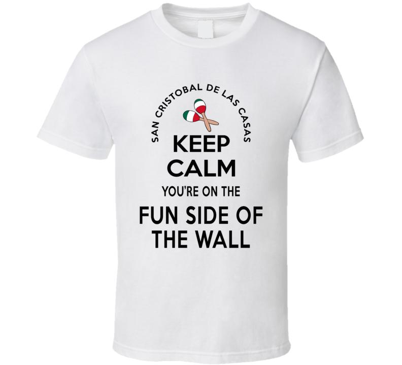 San Cristobal De Las Casas Keep Calm You're On The Fun Side Of The Wall Mexico Lovers T Shirt