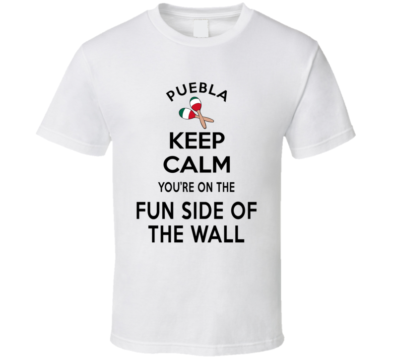 Puebla Keep Calm You're On The Fun Side Of The Wall Mexico Lovers T Shirt