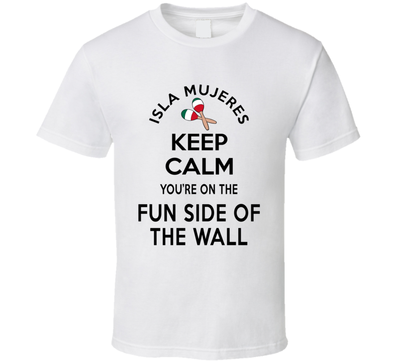 Isla Mujeres Keep Calm You're On The Fun Side Of The Wall Mexico Lovers T Shirt