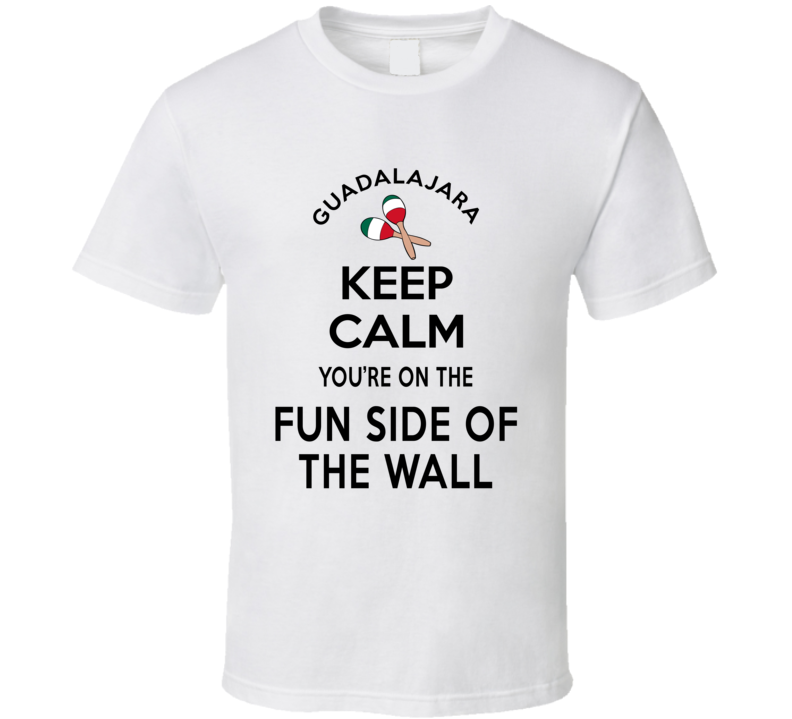 Guadalajara Keep Calm You're On The Fun Side Of The Wall Mexico Lovers T Shirt