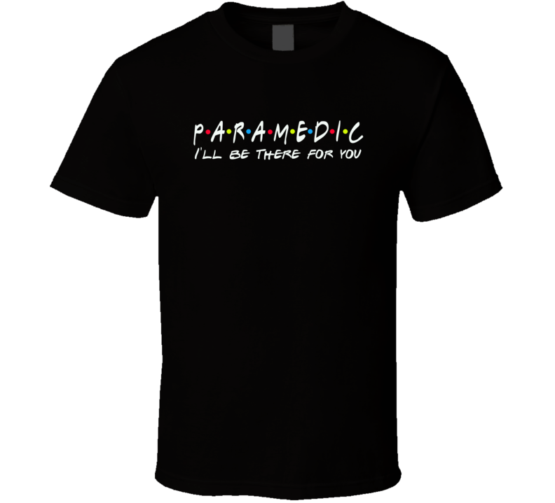 Paramedic I'll Be There For You Caregivers Friends Parody T Shirt