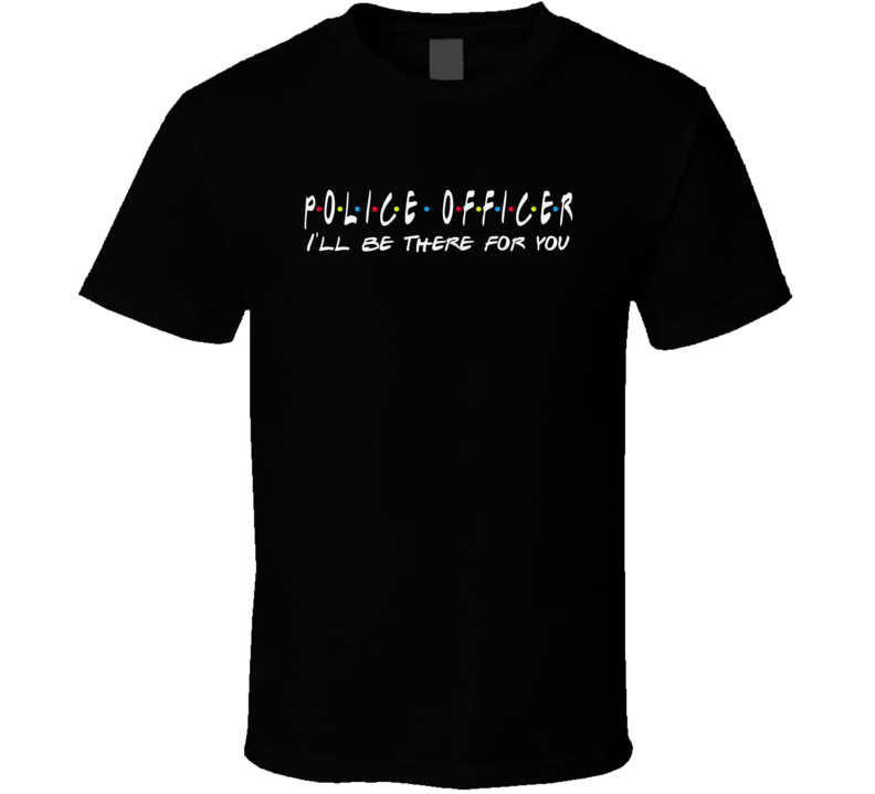 Police Officer I'll Be There For You Public Service Friends Parody T Shirt
