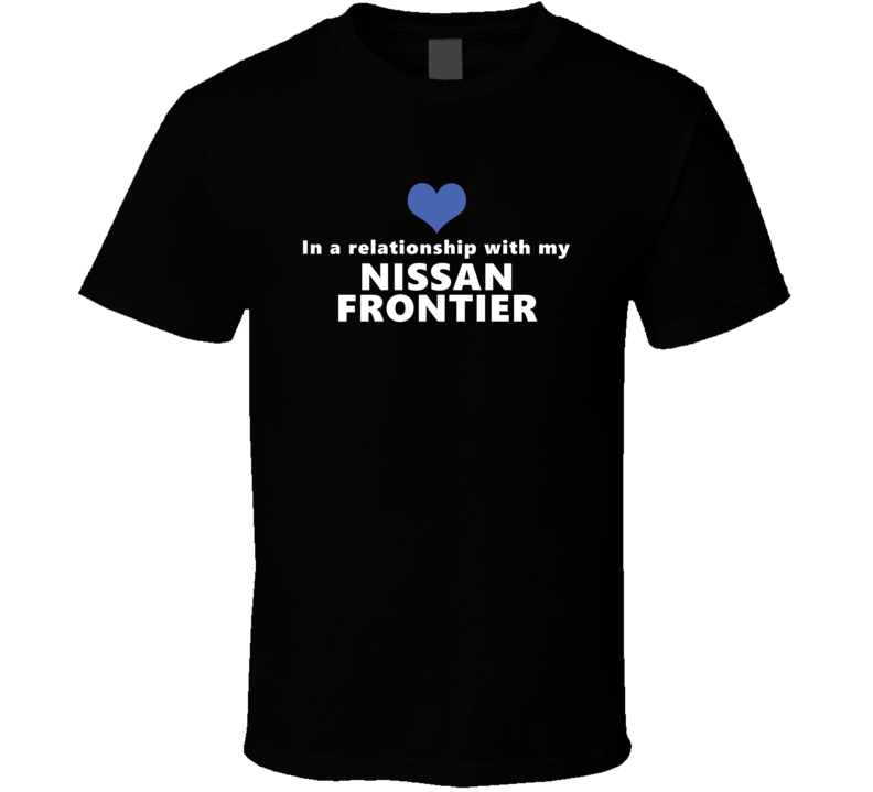 Nissan Frontier Status In A Relationship With My Car Funny Car Lovers Black T Shirt