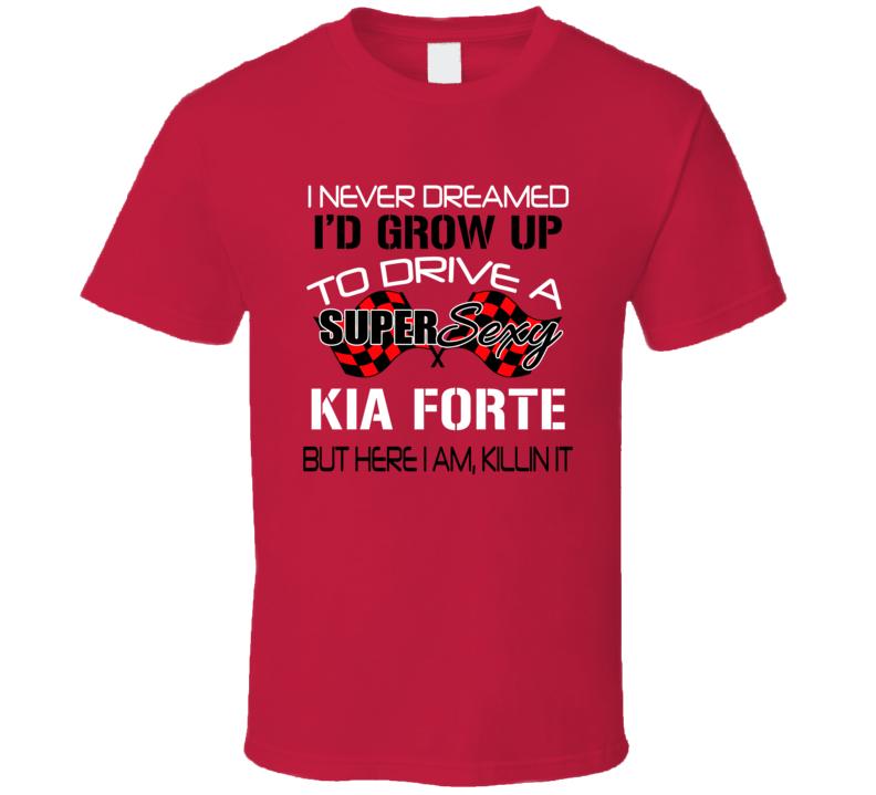 Kia Forte Never Dreamed Id Drive Im Killing It Car Lover T Shirt