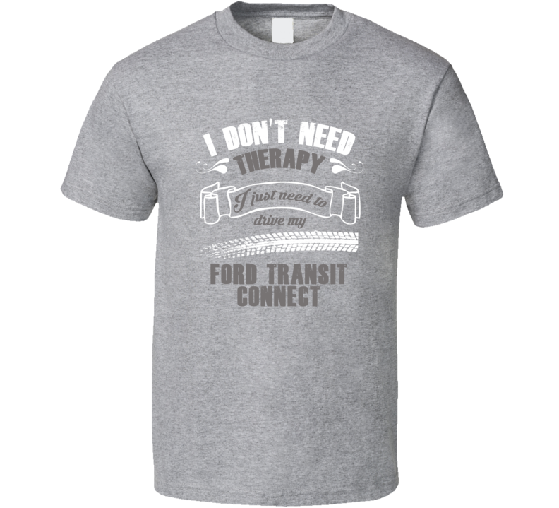 I Dont Need Therapy I Just Need To Drive Ford Transit Connect Car Lovers T Shirt