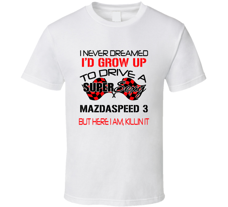 Mazdaspeed 3 Never Dreamed I'd Drive I'm Killing It Car Lovers T Shirt