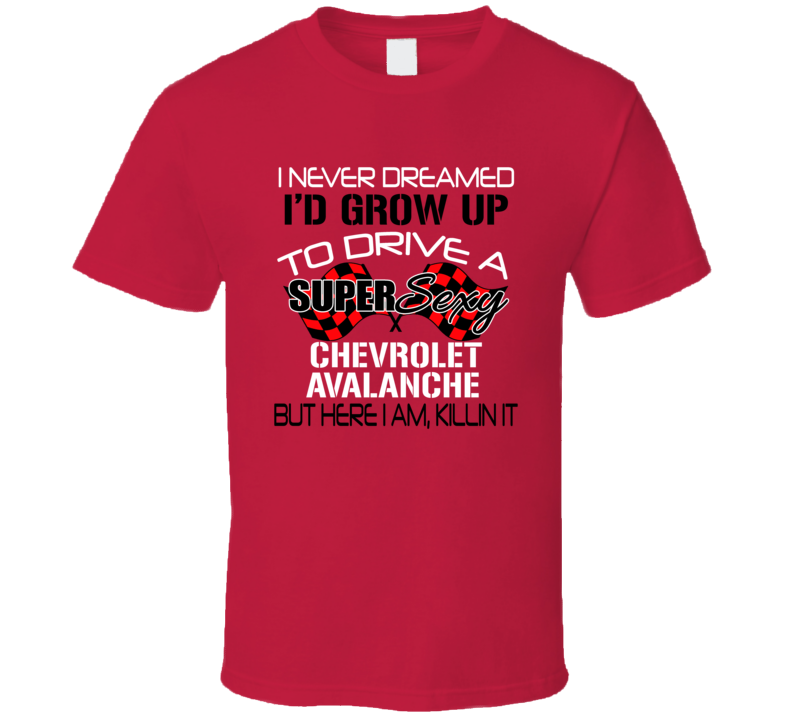 Chevrolet Avalanche Never Dreamed Id Drive Im Killing It Car Lover T Shirt