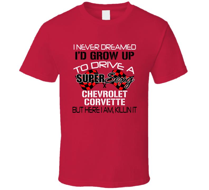 Chevrolet Corvette Never Dreamed Id Drive Im Killing It Car Lover T Shirt